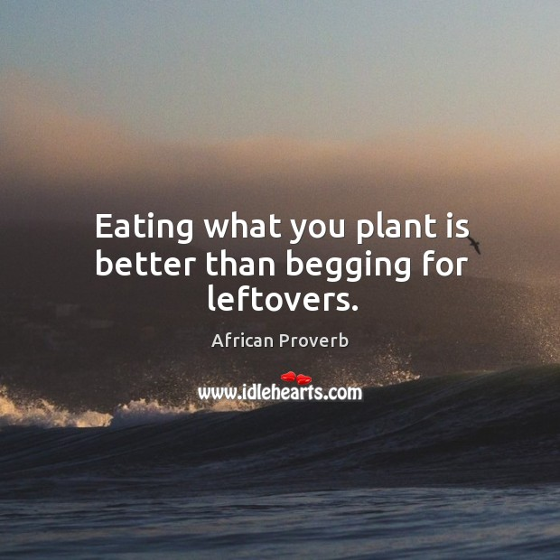 Eating what you plant is better than begging for leftovers. Image