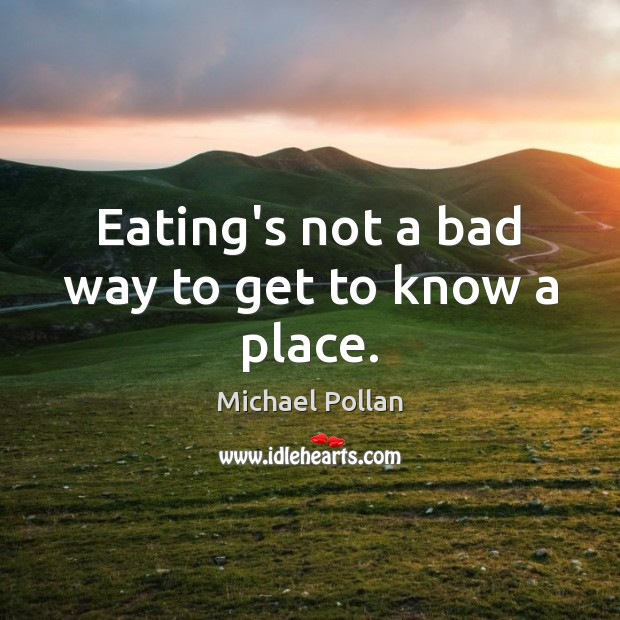 Eating's not a bad way to get to know a place. Michael Pollan Picture Quote