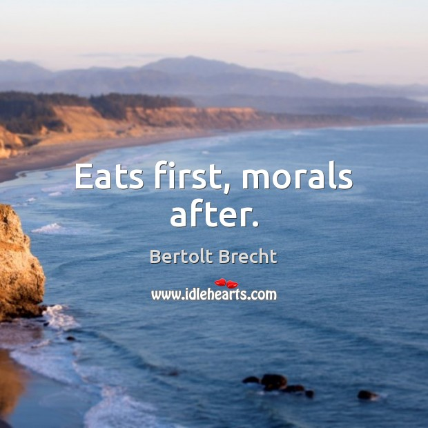 Eats first, morals after. Bertolt Brecht Picture Quote