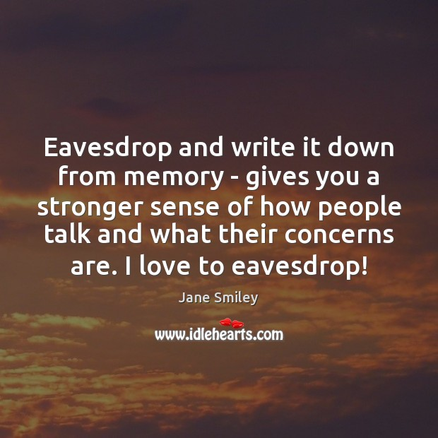 Eavesdrop and write it down from memory – gives you a stronger Jane Smiley Picture Quote