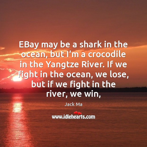 EBay may be a shark in the ocean, but I'm a crocodile Jack Ma Picture Quote