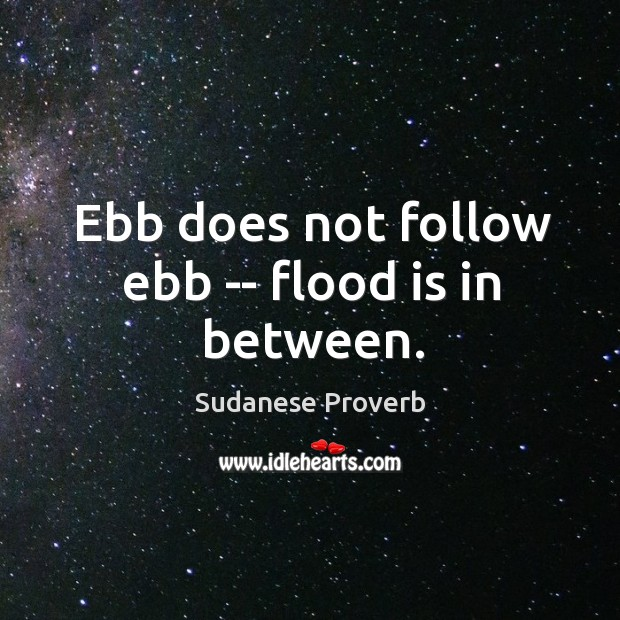 Ebb does not follow ebb — flood is in between. Sudanese Proverbs Image
