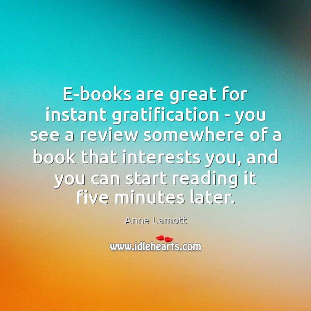 E-books are great for instant gratification – you see a review somewhere Anne Lamott Picture Quote