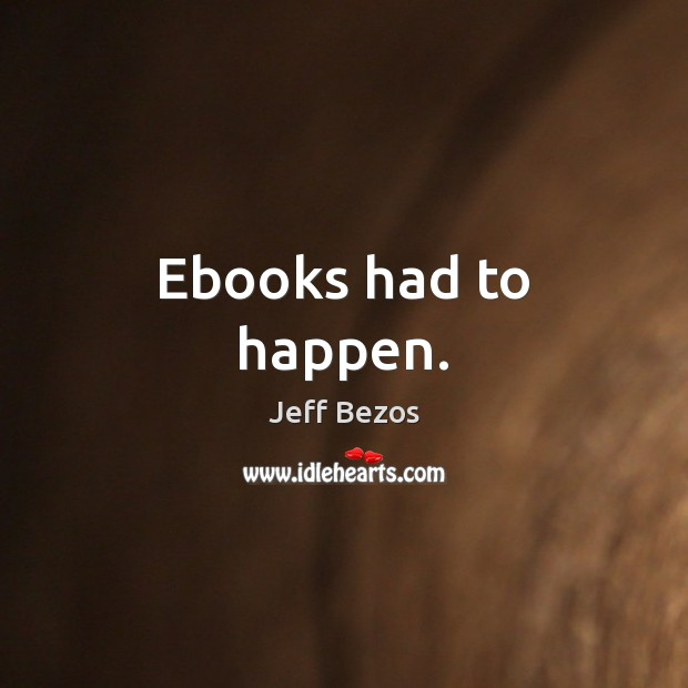 Ebooks had to happen. Jeff Bezos Picture Quote