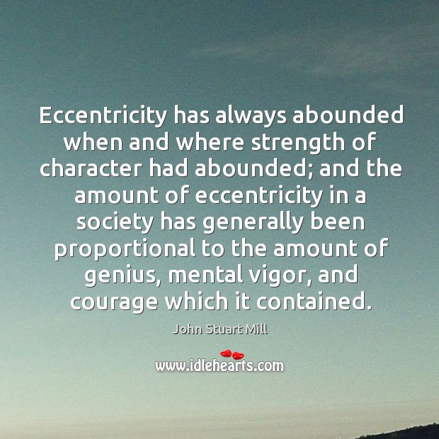 Image, Eccentricity has always abounded when and where strength of character had abounded;