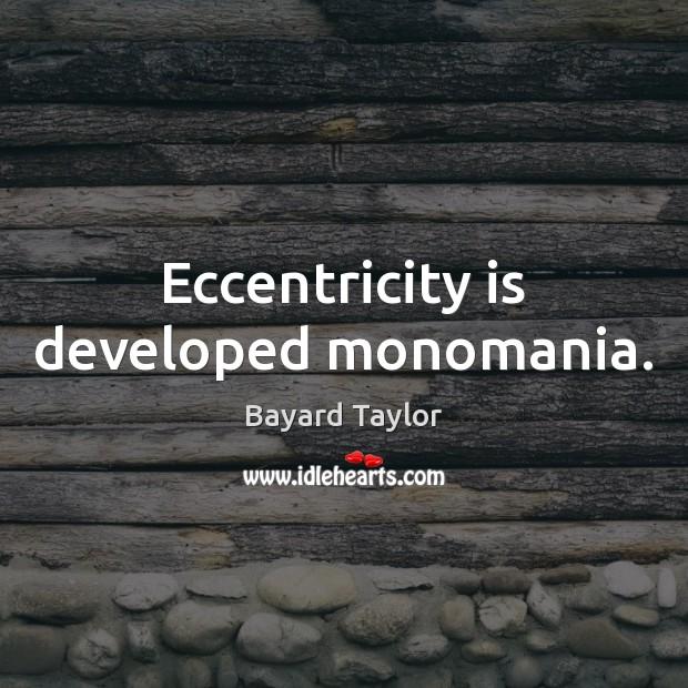 Image, Eccentricity is developed monomania.