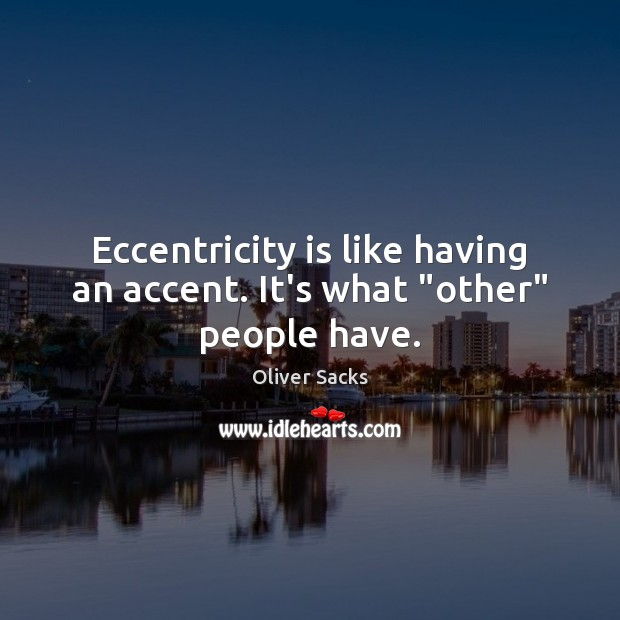 "Eccentricity is like having an accent. It's what ""other"" people have. Oliver Sacks Picture Quote"