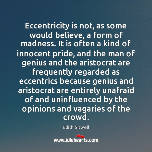 Eccentricity is not, as some would believe, a form of madness. It Image