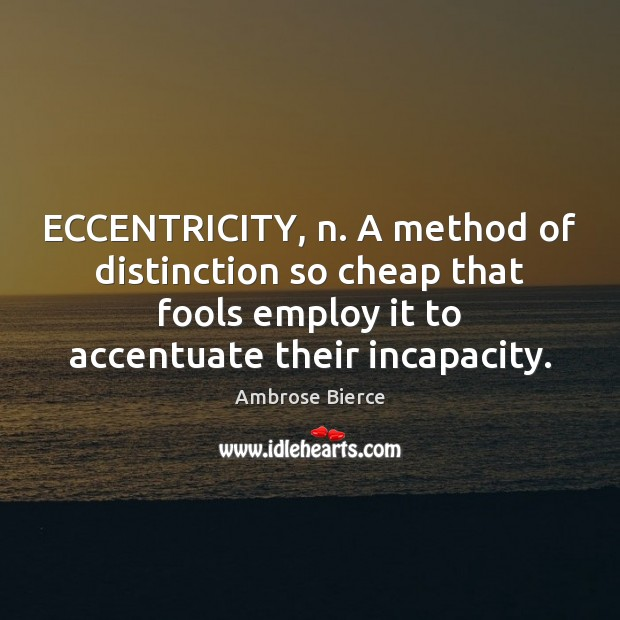 Image, ECCENTRICITY, n. A method of distinction so cheap that fools employ it