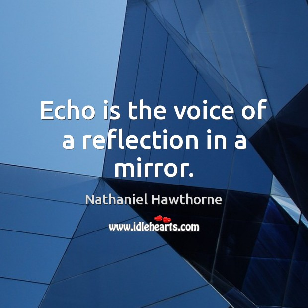 Echo is the voice of a reflection in a mirror. Image