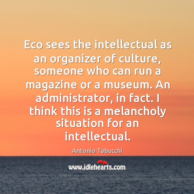 Eco sees the intellectual as an organizer of culture Antonio Tabucchi Picture Quote