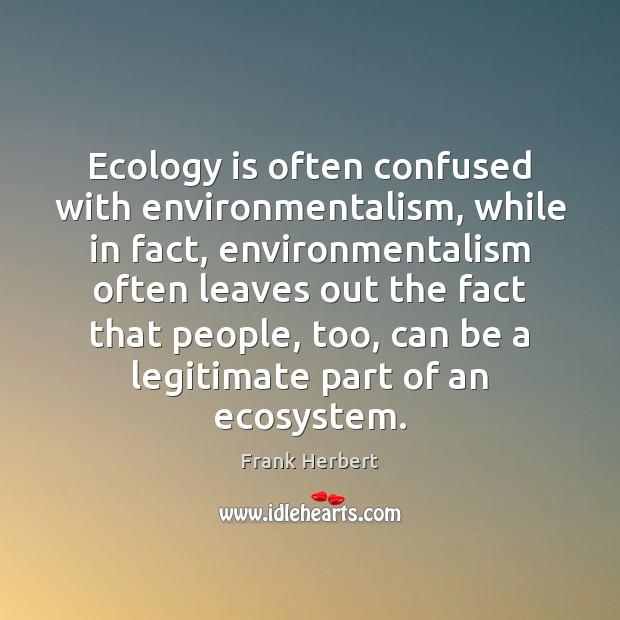 Ecology is often confused with environmentalism, while in fact, environmentalism often leaves Image