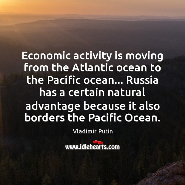 Economic activity is moving from the Atlantic ocean to the Pacific ocean… Vladimir Putin Picture Quote