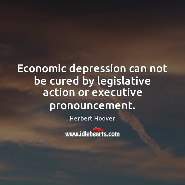 Economic depression can not be cured by legislative action or executive pronouncement. Herbert Hoover Picture Quote