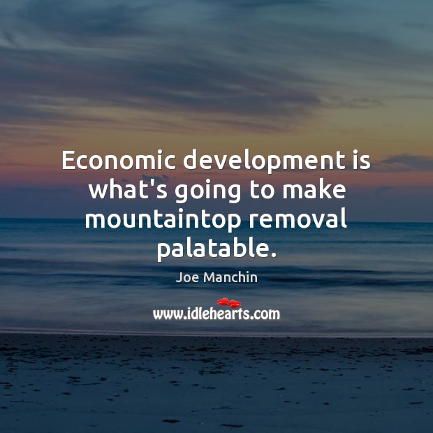 Economic development is what's going to make mountaintop removal palatable. Image