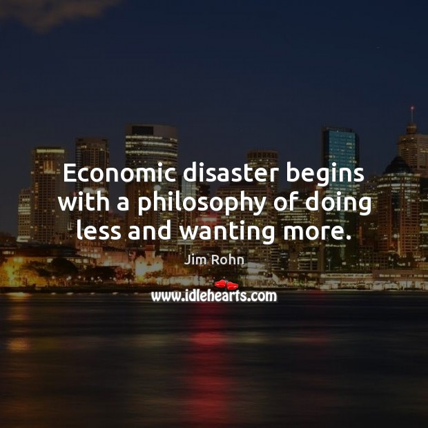 Economic disaster begins with a philosophy of doing less and wanting more. Jim Rohn Picture Quote