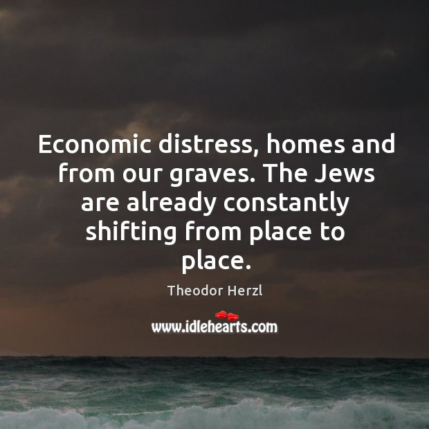 Image, Economic distress, homes and from our graves. The jews are already constantly shifting from place to place.