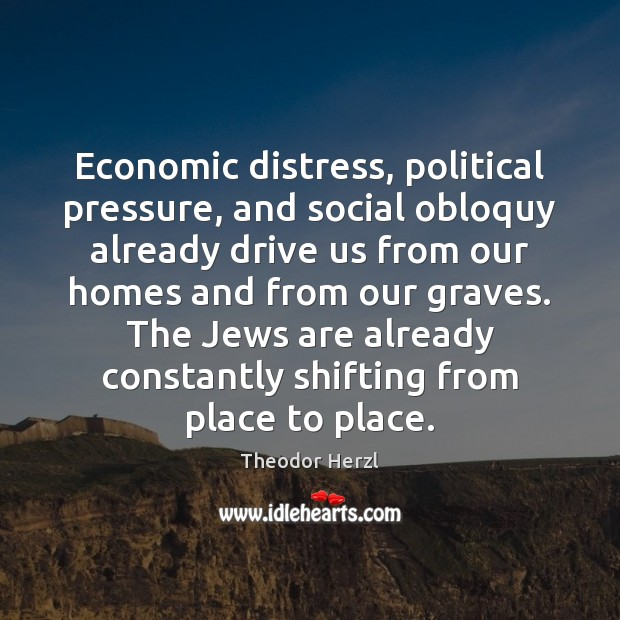 Economic distress, political pressure, and social obloquy already drive us from our Image