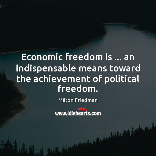 Image, Economic freedom is … an indispensable means toward the achievement of political freedom.