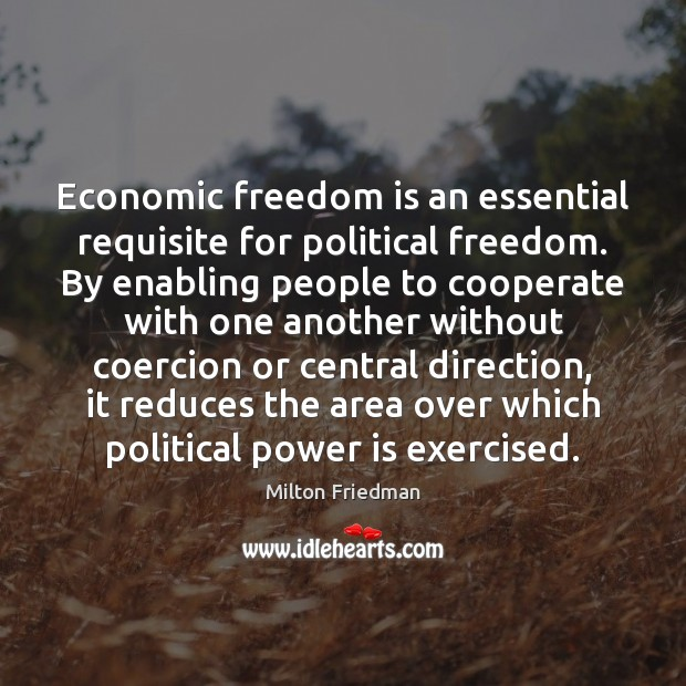 Economic freedom is an essential requisite for political freedom. By enabling people Milton Friedman Picture Quote