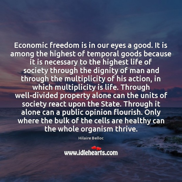Economic freedom is in our eyes a good. It is among the Hilaire Belloc Picture Quote