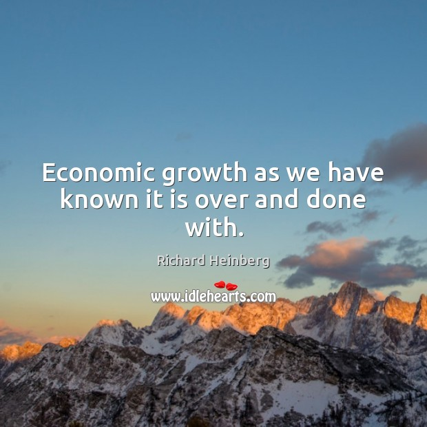 Economic growth as we have known it is over and done with. Richard Heinberg Picture Quote