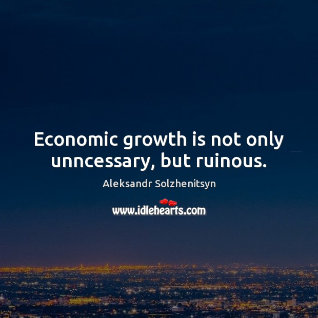 Economic growth is not only unncessary, but ruinous. Aleksandr Solzhenitsyn Picture Quote