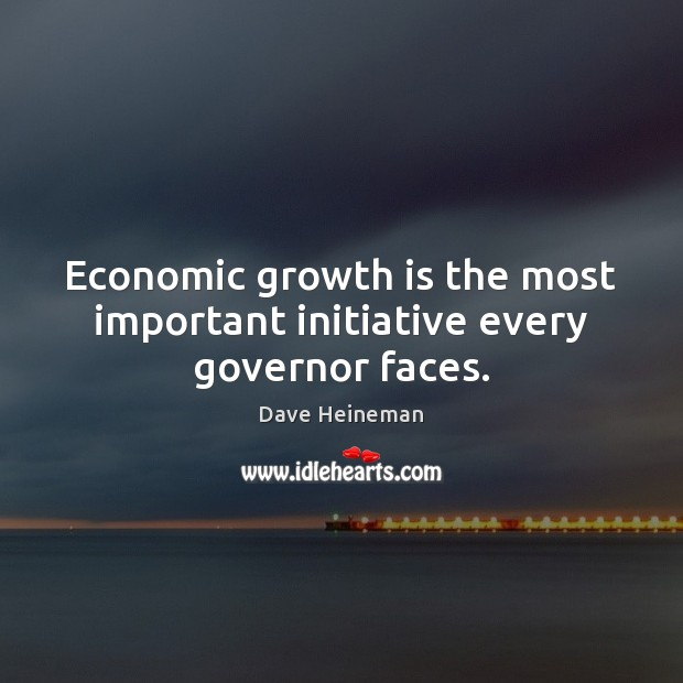 Economic growth is the most important initiative every governor faces. Dave Heineman Picture Quote