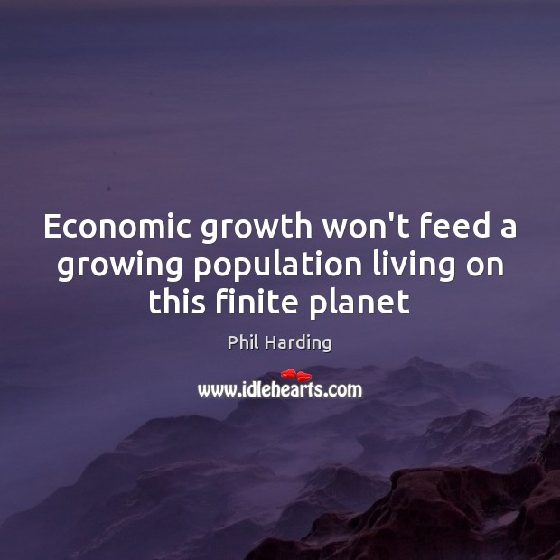 Economic growth won't feed a growing population living on this finite planet Phil Harding Picture Quote