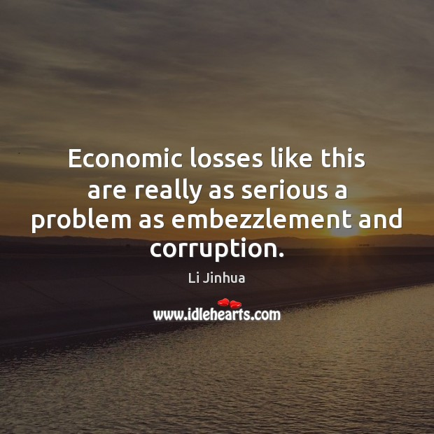 Economic losses like this are really as serious a problem as embezzlement and corruption. Image