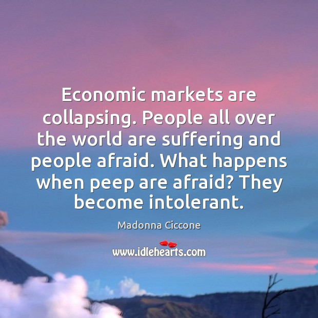 Economic markets are collapsing. People all over the world are suffering and Madonna Ciccone Picture Quote