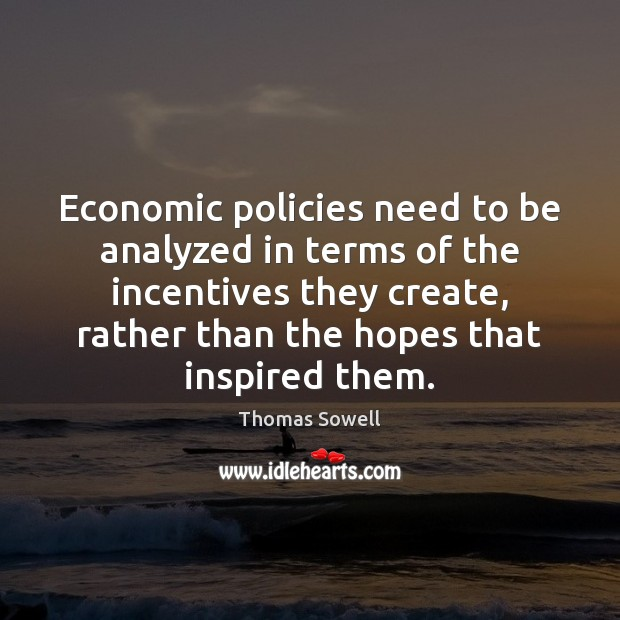 Economic policies need to be analyzed in terms of the incentives they Thomas Sowell Picture Quote