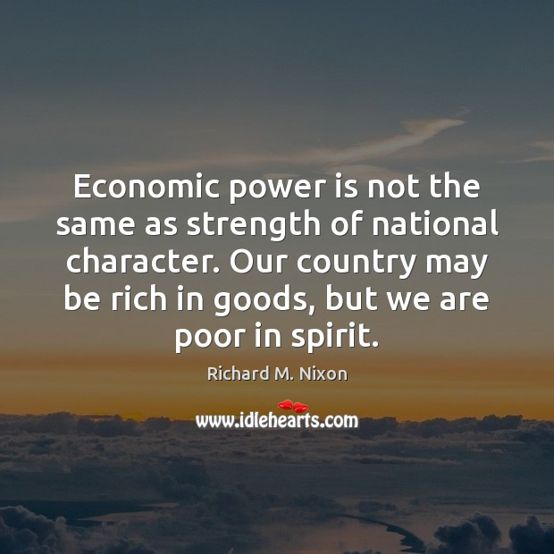 Economic power is not the same as strength of national character. Our Richard M. Nixon Picture Quote
