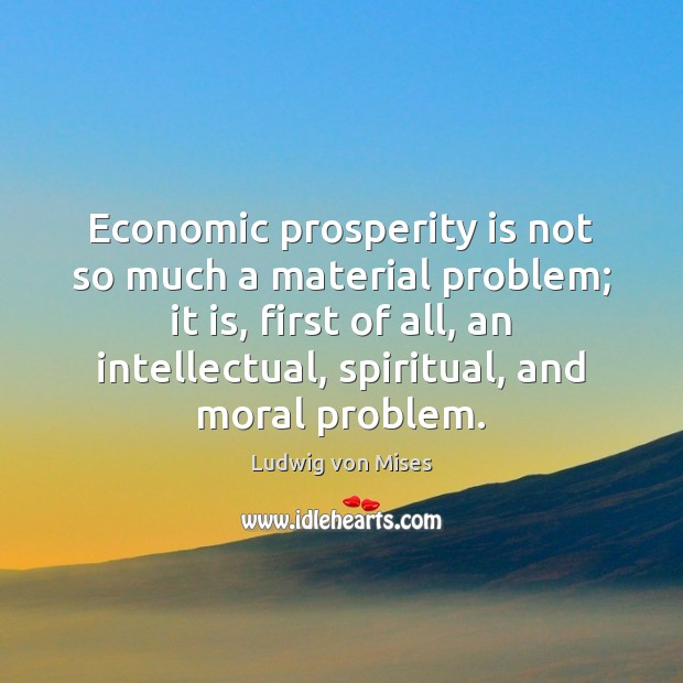 Economic prosperity is not so much a material problem; it is, first Image