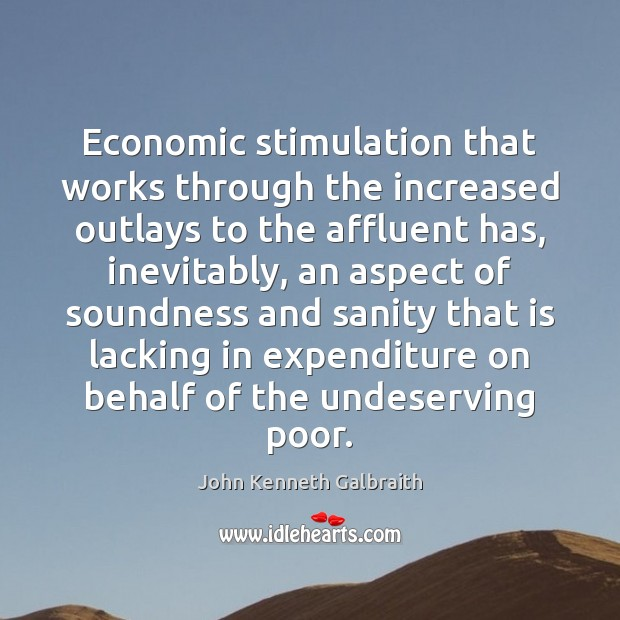 Economic stimulation that works through the increased outlays to the affluent has, John Kenneth Galbraith Picture Quote