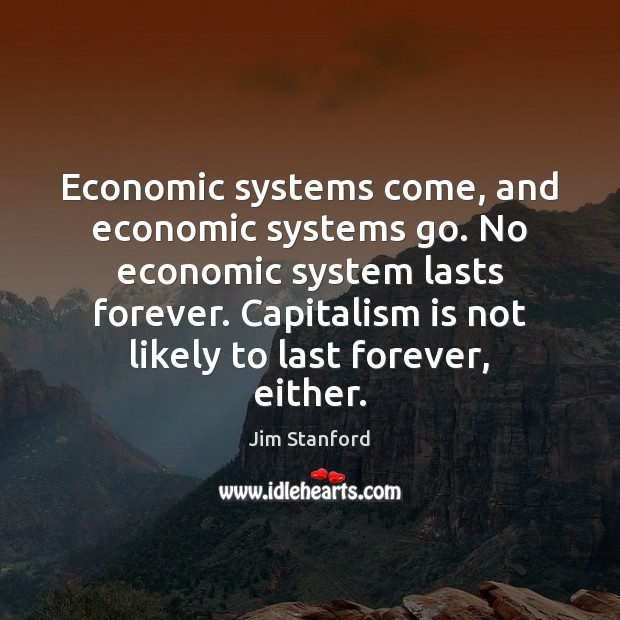 Economic systems come, and economic systems go. No economic system lasts forever. Capitalism Quotes Image