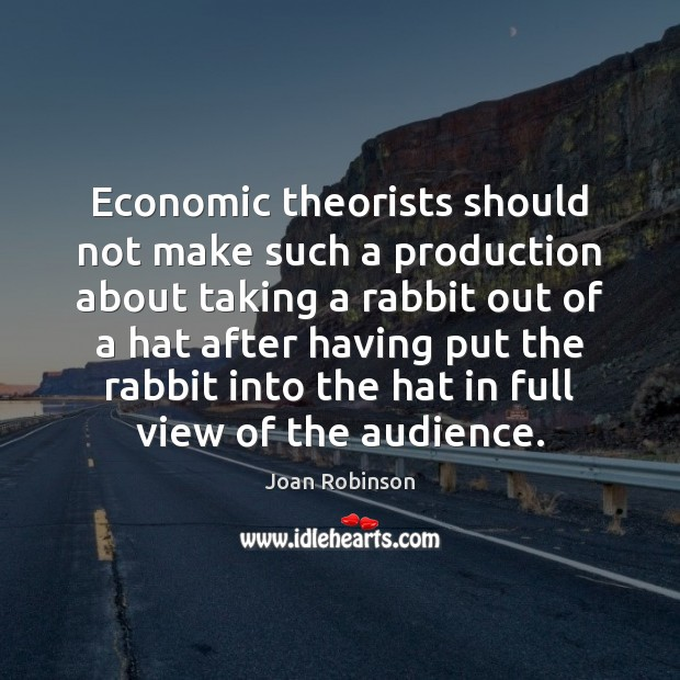 Economic theorists should not make such a production about taking a rabbit Joan Robinson Picture Quote