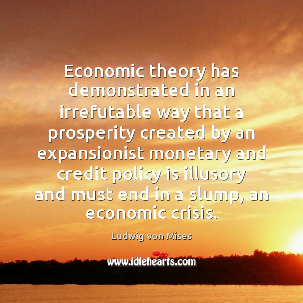 Economic theory has demonstrated in an irrefutable way that a prosperity created Ludwig von Mises Picture Quote