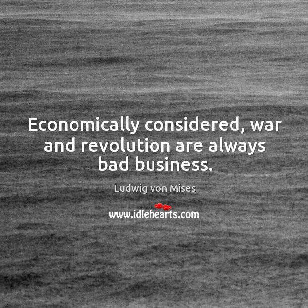 Economically considered, war and revolution are always bad business. Image