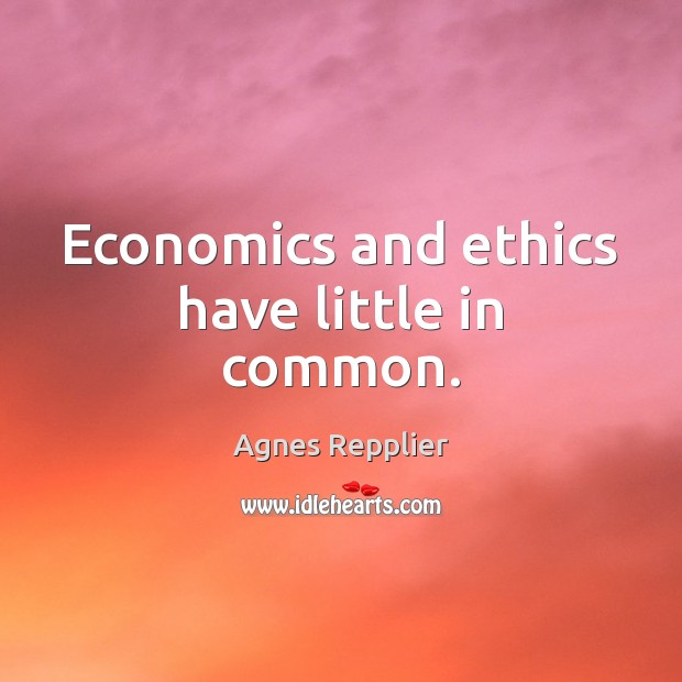 Economics and ethics have little in common. Agnes Repplier Picture Quote