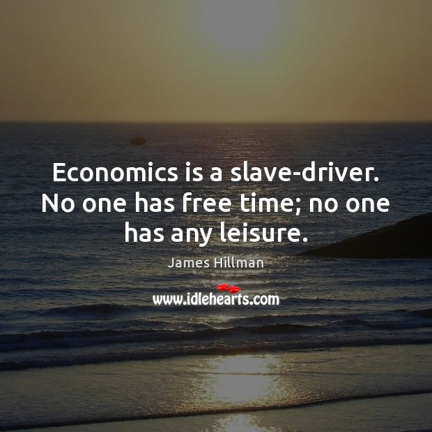 Economics is a slave-driver. No one has free time; no one has any leisure. James Hillman Picture Quote