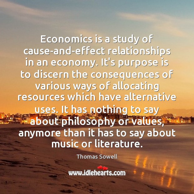 Economics is a study of cause-and-effect relationships in an economy. It's purpose Thomas Sowell Picture Quote