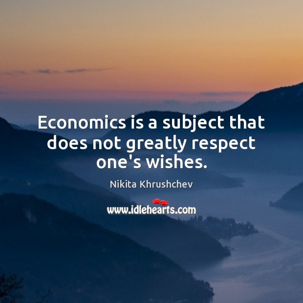 Economics is a subject that does not greatly respect one's wishes. Nikita Khrushchev Picture Quote