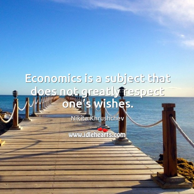 Economics is a subject that does not greatly respect one's wishes. Image