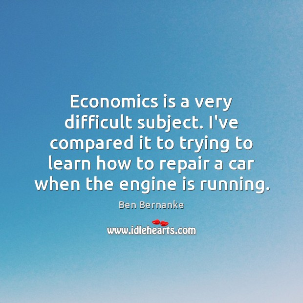 Ben Bernanke Picture Quote image saying: Economics is a very difficult subject. I've compared it to trying to