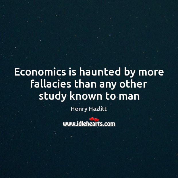 Image, Economics is haunted by more fallacies than any other study known to man