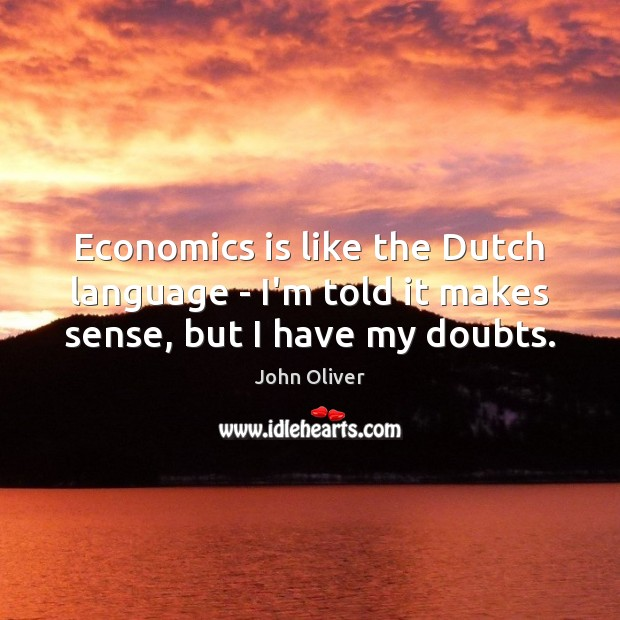 Economics is like the Dutch language – I'm told it makes sense, but I have my doubts. John Oliver Picture Quote