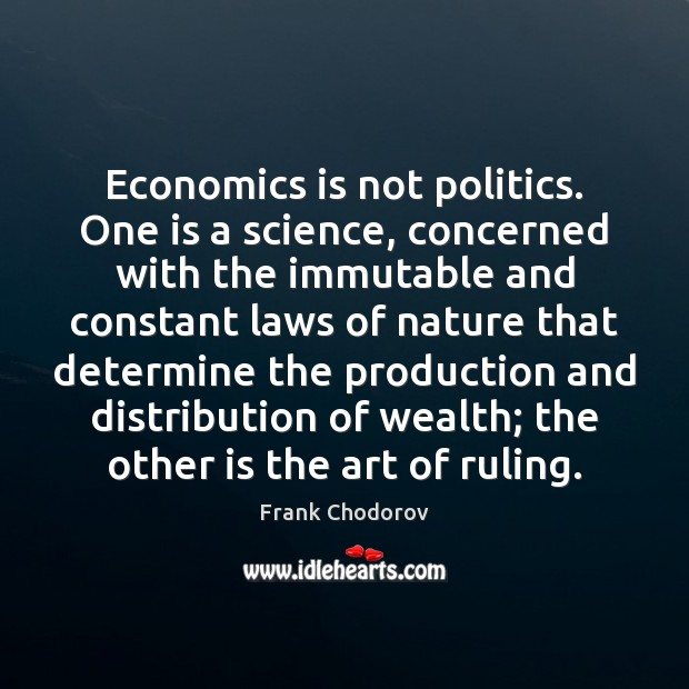 Economics is not politics. One is a science, concerned with the immutable Frank Chodorov Picture Quote