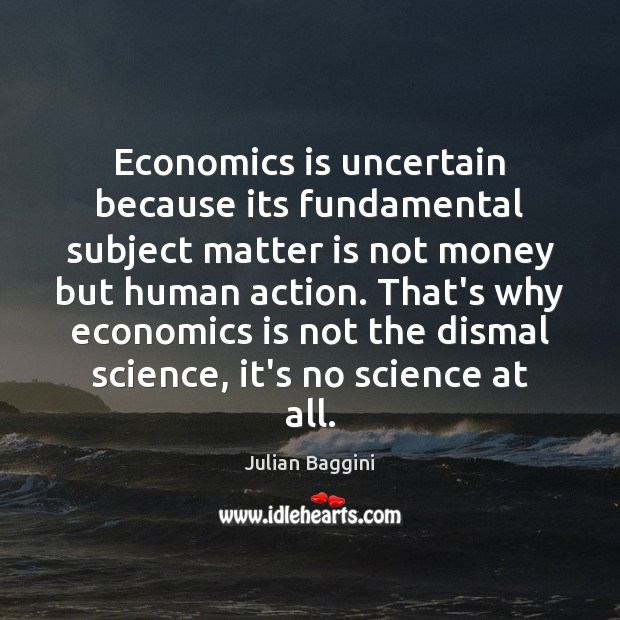 Image, Economics is uncertain because its fundamental subject matter is not money but