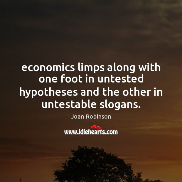 Economics limps along with one foot in untested hypotheses and the other Joan Robinson Picture Quote